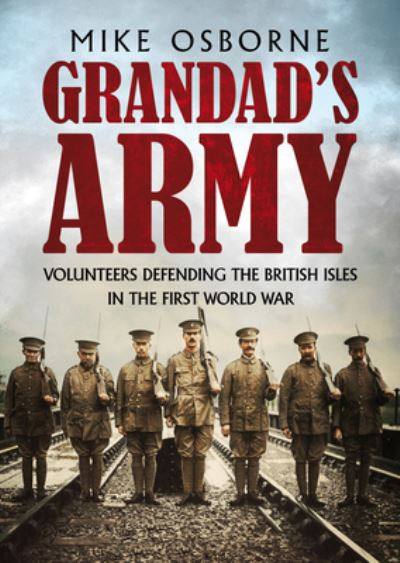 Grandad's Army: Volunteers Defending the British Isles in the First World War - Mike Osborne - Bøger - Fonthill Media - 9781781558188 - February 18, 2021