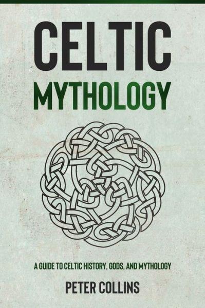 Celtic Mythology: A Guide to Celtic History, Gods, and Mythology - Peter Collins - Bøger - Independently Published - 9798748956277 - May 5, 2021