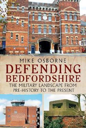Defending Bedfordshire: The Military Landscape from Prehistory to the Present - Mike Osborne - Bøger - Fonthill Media - 9781781558317 - June 24, 2021