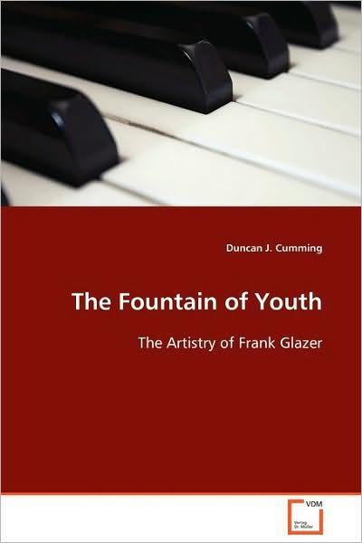 The Fountain of Youth: the Artistry of Frank Glazer - Duncan J. Cumming - Bøger - VDM Verlag Dr. Müller - 9783639130348 - April 27, 2009