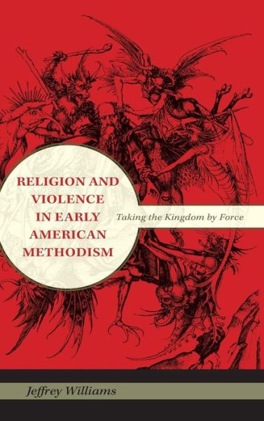 Religion and Violence in Early American Methodism: Taking the Kingdom by Force - Jeffrey Williams - Bøger - Indiana University Press - 9780253354440 - April 22, 2010