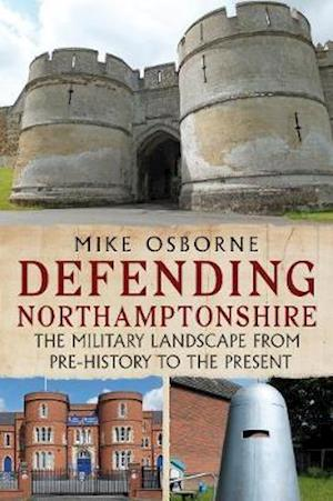 Defending Northamptonshire: The Military Landscape from Pre-history to the Present - Mike Osborne - Bøger - Fonthill Media - 9781781557624 - April 16, 2021