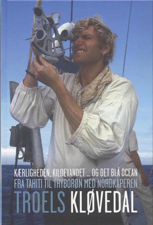 Gyldendal Hardback: Kærligheden, kildevandet... og det blå ocean / Fra Tahiti til Thyborøn med Nordkaperen - Troels Kløvedal - Bøger - Gyldendal - 9788702044706 - March 15, 2006