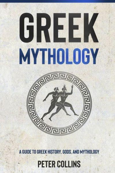 Greek Mythology: A Guide to Greek History, Gods, and Mythology - Peter Collins - Bøger - Independently Published - 9798748934732 - May 5, 2021