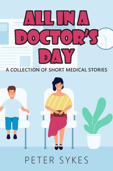 All in a Doctor's Day: A collection of short medical stories - Peter Sykes - Bøger - Legend Times Ltd - 9781800319738 - April 7, 2020