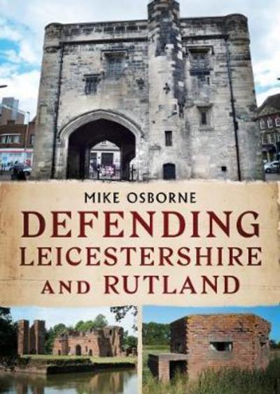 Defending Leicestershire and Rutland - Mike Osborne - Bøger - Fonthill Media - 9781781555781 - July 6, 2017