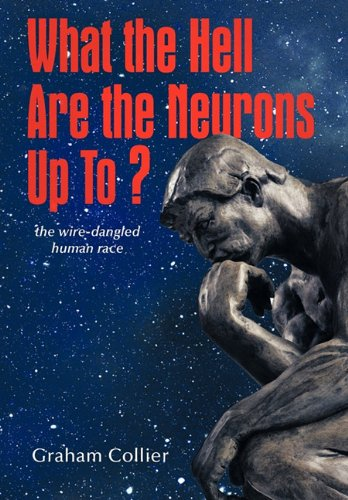 What the Hell Are the Neurons Up To?: the Wire-dangled Human Race - Graham Collier - Bøger - AuthorHouse - 9781456701789 - January 18, 2011