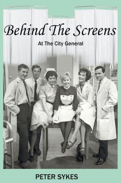 Behind the Screens at the City General Hospital - Peter Sykes - Bøger - Legend Press Ltd - 9781910053805 - November 8, 2013
