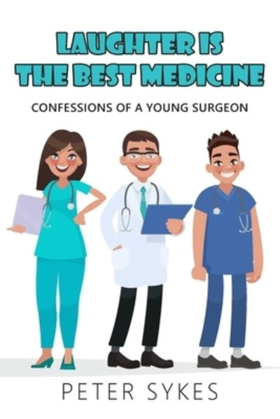 Laughter is the Best Medicine: Confessions of a Young Surgeon - Peter Sykes - Bøger - New Generation Publishing - 9781800312852 - March 18, 2021