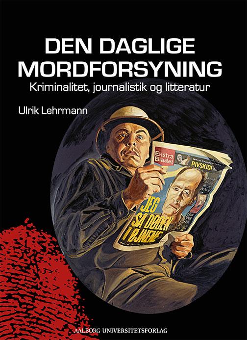 Den daglige mordforsyning - Ulrik Lehrmann - Bøger - Aalborg Universitetsforlag - 9788771124002 - January 28, 2016