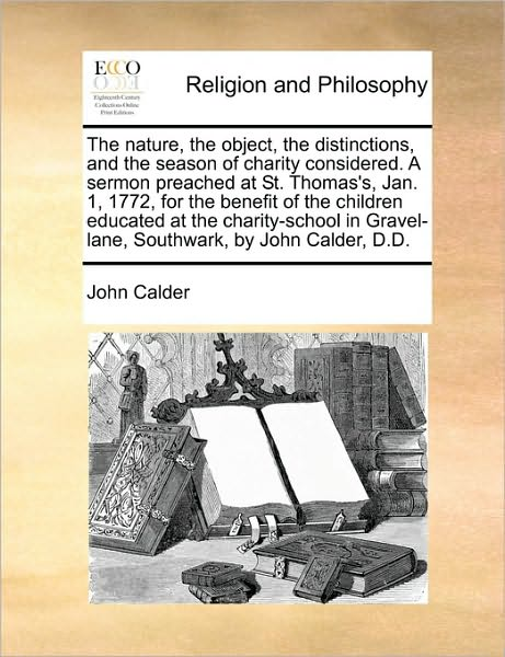 The Nature, the Object, the Distinctions, and the Season of Charity Considered. a Sermon Preached at St. Thomas's, Jan. 1, 1772, for the Benefit of the Ch - John Calder - Bøger - Gale Ecco, Print Editions - 9781171104247 - 24/6-2010
