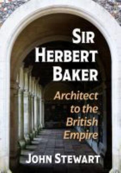 Sir Herbert Baker: Architect to the British Empire - John Stewart - Bøger - McFarland & Co  Inc - 9781476684345 - October 17, 2021
