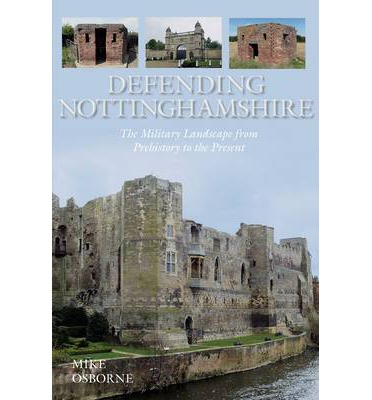 Defending Nottinghamshire: The Military Landscape from Prehistory to the Present - Mike Osborne - Bøger - The History Press Ltd - 9780752499550 - April 7, 2014