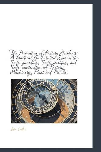 The Prevention of Factory Accidents: a Practical Guide to the Law on the Safe-guarding, Safe-working - John Calder - Bøger - BiblioLife - 9781103704569 - 11/3-2009