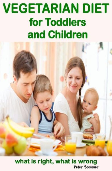 Vegetarian Diet  for Toddlers  and Children: What is Right, What is Wrong - Peter Sommer - Bøger - CreateSpace Independent Publishing Platf - 9781484874783 - 11/9-2014