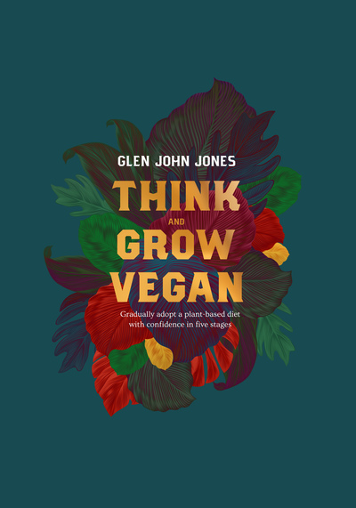 Think And Grow Vegan: Gradually adopt a plant based diet with confidence in five stages - Glen John Jones - Bøger - First Never Second - 9781916118805 - 30/7-2019