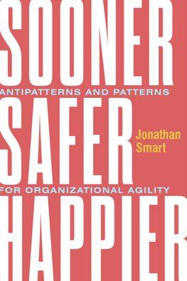 Sooner Safer Happier: Antipatterns and Patterns for Business Agility - Jonathan Smart - Bøger - IT Revolution Press - 9781942788911 - November 10, 2020