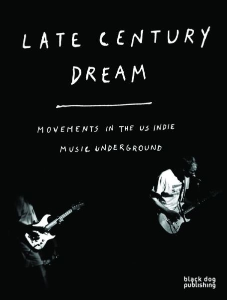 Late Century Dream. Movements In The US Indie Music Underground -  - Bøger - BLACK DOG - 9781907317972 - 24/2-2018