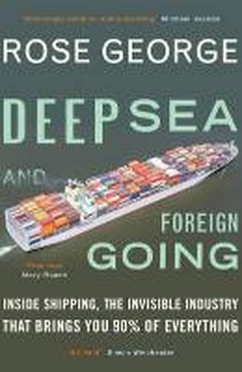 Deep Sea and Foreign Going: Inside Shipping, the Invisible Industry that Brings You 90% of Everything - George, Rose (Y) - Bøger - Granta Books - 9781846272998 - 3/7-2014